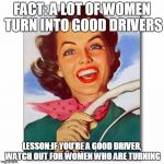 Vintage '50s woman driver | FACT: A LOT OF WOMEN TURN INTO GOOD DRIVERS LESSON:IF YOU'RE A GOOD DRIVER, WATCH OUT FOR WOMEN WHO ARE TURNING | image tagged in vintage '50s woman driver | made w/ Imgflip meme maker