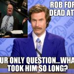 Honestly?! | ROB FORD, DEAD AT 46 OUR ONLY QUESTION...WHAT TOOK HIM SO LONG? | image tagged in anchorman,rob ford,dead | made w/ Imgflip meme maker
