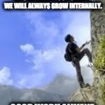 climbing mountain | IF WE STOP THINKING ABOUT OURSELVES AND THINK ABOUT HOW WE CAN BENEFIT OUR CLIENTS, WE WILL ALWAYS GROW INTERNALLY. GOOD WORK ALWAYS LEADS T | image tagged in climbing mountain | made w/ Imgflip meme maker