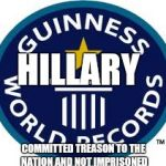 Guinness World Record Meme | HILLARY COMMITTED TREASON TO THE NATION AND NOT IMPRISONED | image tagged in memes,guinness world record | made w/ Imgflip meme maker