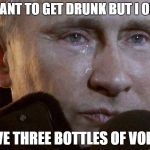 Putin Crying | I WANT TO GET DRUNK BUT I ONLY HAVE THREE BOTTLES OF VODKA | image tagged in putin crying,memes,vodka,russia | made w/ Imgflip meme maker