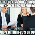 job interview | WE'RE LOOKING FOR SOMEONE WITH 30 YEARS EXPERIENCE WHO'S IN THEIR 20'S OR 30'S | image tagged in job interview,funny | made w/ Imgflip meme maker