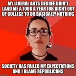 Nobody, not even me, should expect to make six figures before the age of 30  | MY LIBERAL ARTS DEGREE DIDN'T LAND ME A 100K A YEAR JOB RIGHT OUT OF COLLEGE TO DO BASICALLY NOTHING SOCIETY HAS FAILED MY EXPECTATIONS AND  | image tagged in liberal douche garofalo,college liberal,lazy college senior,occupy wall street,because capitalism | made w/ Imgflip meme maker