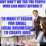business presentation | WHY DON'T WE TAX THE PEOPLE WHO CAN MOST AFFORD IT TO MAKE IT EASIER FOR SMALL LOCAL BUSINESSES TO CREATE JOBS | image tagged in business presentation | made w/ Imgflip meme maker