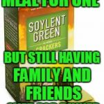 Soylent Green | MEAL FOR ONE OVER FOR DINNER BUT STILL HAVING FAMILY AND FRIENDS | image tagged in soylent green | made w/ Imgflip meme maker