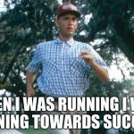run forrest run | WHEN I WAS RUNNING I WAS RUNNING TOWARDS SUCCESS. | image tagged in run forrest run | made w/ Imgflip meme maker