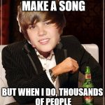 The Most Interesting Justin Bieber Meme | I DON'T ALWAYS MAKE A SONG BUT WHEN I DO, THOUSANDS OF PEOPLE DIE BECAUSE OF CANCER | image tagged in memes,the most interesting justin bieber | made w/ Imgflip meme maker