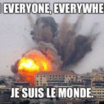 Building explosion | I'M EVERYONE, EVERYWHERE. JE SUIS LE MONDE. | image tagged in building explosion | made w/ Imgflip meme maker