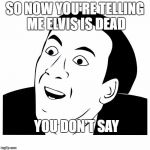 you don't say | SO NOW YOU'RE TELLING ME ELVIS IS DEAD YOU DON'T SAY | image tagged in you don't say | made w/ Imgflip meme maker