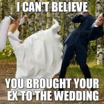 Angry Bride Meme | I CAN'T BELIEVE YOU BROUGHT YOUR EX TO THE WEDDING | image tagged in memes,angry bride | made w/ Imgflip meme maker