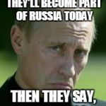 Sad Luck Putin April Fools | SYRIA SAYS THAT THEY'LL BECOME PART OF RUSSIA TODAY THEN THEY SAY, APRIL FOOLS. | image tagged in sad luck putin,memes,funny,vladimir putin,april fools | made w/ Imgflip meme maker