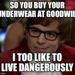I too like to live dangerously  | SO YOU BUY YOUR UNDERWEAR AT GOODWILL I TOO LIKE TO LIVE DANGEROUSLY | image tagged in i too like to live dangerously | made w/ Imgflip meme maker