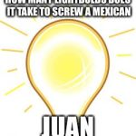 Lightbulb | HOW MANY LIGHTBULBS DOES IT TAKE TO SCREW A MEXICAN JUAN | image tagged in lightbulb | made w/ Imgflip meme maker