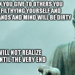 buddha | WHEN YOU GIVE TO OTHERS YOU ARE FILTHYING YOURSELF AND YOUR HANDS AND MIND WILL BE DIRTY YOU WILL NOT REALIZE THIS UNTIL THE VERY END | image tagged in buddha | made w/ Imgflip meme maker