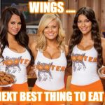 Hooters Girls | WINGS .... THE NEXT BEST THING TO EAT HERE | image tagged in hooters girls | made w/ Imgflip meme maker
