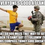 Fifa E Call Of Duty Meme | NOT EVERYONE'S GOOD AT LAND NAV SO I GO 400 MILES THAT WAY TO  GET BACK TO CAMP..GOT IT.. FOLLOWIN' THE N ON THIS COMPASS THINGY SURE DOESN' | image tagged in memes,fifa e call of duty | made w/ Imgflip meme maker