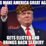 "Donald Trump Kappas | ""LETS MAKE AMERICA GREAT AGAIN"" GETS ELECTED AND BRINGS BACK SLAVERY 