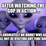 Aliens | AFTER WATCHING THE GOP IN ACTION ... I HAVE ABSOLUTELY NO DOUBT WHY ALIENS WILL NOT BE VISITING ANY TIME SOON. | image tagged in aliens | made w/ Imgflip meme maker