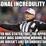 Logical Fallacy Referee: Personal Incredulity | PERSONAL INCREDULITY FOUL PLAYER HAS STATED THAT THE OPPOSING ARGUMENT WAS SOMEHOW WRONG, BECAUSE HE/SHE DOESN'T LIKE OR UNDERSTAND IT. | image tagged in fallacy referee ed hochuli,logical fallacy referee,nfl referee,referee,arguments,arguing | made w/ Imgflip meme maker