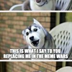 the war is real | HEY ANNA KENDRICK THIS IS WHAT I SAY TO YOU REPLACING ME IN THE MEME WARS | image tagged in bad pun dog 2 | made w/ Imgflip meme maker