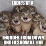 surprised ownls | LADIES AT A THUNDER FROM DOWN UNDER SHOW BE LIKE | image tagged in surprised ownls | made w/ Imgflip meme maker