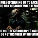 fight club | FIRST RULE OF SIGNING UP TO FACEBOOK: YOU DO NOT DISAGREE WITH FEMINISM. SECOND RULE OF SIGNING UP TO FACEBOOK: YOU DO NOT DISAGREE WITH FEM | image tagged in fight club | made w/ Imgflip meme maker
