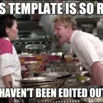 hells kitchen meme | THIS TEMPLATE IS SO RAW YOU HAVEN'T BEEN EDITED OUT YET | image tagged in hells kitchen meme,memes,funny | made w/ Imgflip meme maker