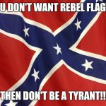 Confederate Flag | YOU DON'T WANT REBEL FLAGS? THEN DON'T BE A TYRANT!! | image tagged in confederate flag | made w/ Imgflip meme maker
