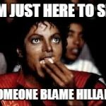 Blame Hillary | I'M JUST HERE TO SEE SOMEONE BLAME HILLARY | image tagged in hillary clinton | made w/ Imgflip meme maker