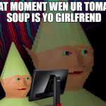 Dank Memes Dom | THAT MOMENT WEN UR TOMATO SOUP IS YO GIRLFREND | image tagged in dank memes dom | made w/ Imgflip meme maker