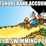 Scrooge McDuck Meme | OFFSHORE BANK ACCOUNT? TRY A SWIMMING POOL | image tagged in memes,scrooge mcduck | made w/ Imgflip meme maker