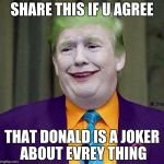 Trump the Joker | SHARE THIS IF U AGREE THAT DONALD IS A JOKER ABOUT EVREY THING | image tagged in trump the joker | made w/ Imgflip meme maker