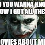 Do You Wanna Know How I Got All These Scars? | DO YOU WANNA KNOW HOW I GOT ALL THESE MOVIES ABOUT ME? | image tagged in scars,joker,do you wanna know how i got all these scars,batman,fist me daddy | made w/ Imgflip meme maker