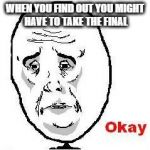 Okay Guy Rage Face Meme | WHEN YOU FIND OUT YOU MIGHT HAVE TO TAKE THE FINAL | image tagged in memes,okay guy rage face | made w/ Imgflip meme maker