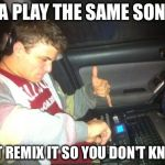 DoucheBag DJ Meme | IMA PLAY THE SAME SONGS BUT REMIX IT SO YOU DON'T KNOW | image tagged in memes,douchebag dj | made w/ Imgflip meme maker