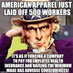 Obamanomics: killing American jobs since 2010! | AMERICAN APPAREL JUST LAID OFF 500 WORKERS IT'S AS IF FORCING A COMPANY TO PAY FOR EMPLOYEE HEALTH INSURANCE AND RAISING THE MINIMUM WAGE HA | image tagged in creepy condescending uncle sam,obamanomics | made w/ Imgflip meme maker