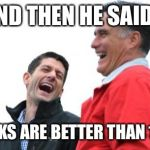 Romney And Ryan Meme | AND THEN HE SAID... GLOCKS ARE BETTER THAN 1911S | image tagged in memes,romney and ryan | made w/ Imgflip meme maker