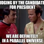 How can you tell if you've been transported into a mirror universe | JUDGING BY THE CANDIDATES FOR PRESIDENT WE ARE DEFINITELY IN A PARALLEL UNIVERSE | image tagged in mirror mirror scotty or kirk,memes | made w/ Imgflip meme maker
