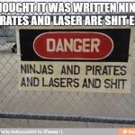 Best, warning sign, ever | THOUGHT IT WAS WRITTEN NINJA PIRATES AND LASER ARE SHIT EH | image tagged in best warning sign ever | made w/ Imgflip meme maker