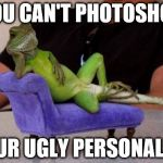 Sucks to be you | YOU CAN'T PHOTOSHOP YOUR UGLY PERSONALITY | image tagged in memes,sassy iguana | made w/ Imgflip meme maker