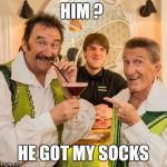 Chuckle Brothers | HIM ? HE GOT MY SOCKS | image tagged in chuckle brothers | made w/ Imgflip meme maker