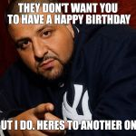 DJ Khaled  | THEY DON'T WANT YOU TO HAVE A HAPPY BIRTHDAY BUT I DO. HERES TO ANOTHER ONE | image tagged in dj khaled | made w/ Imgflip meme maker