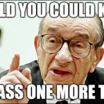 Alan Greenspan Meme | I TOLD YOU COULD KISS MY ASS ONE MORE TIME | image tagged in memes,alan greenspan | made w/ Imgflip meme maker