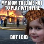 Girl house on fire | MY MOM TOLD ME NOT TO PLAY WITH FIRE BUT I DID | image tagged in girl house on fire,scumbag | made w/ Imgflip meme maker