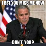 george w bush | I BET YOU MISS ME NOW DON'T  YOU? | image tagged in george w bush | made w/ Imgflip meme maker