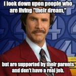 "Ron Burgundy | I look down upon people who are living ""their dream,"" but are supported by their parents and don't have a real job. 