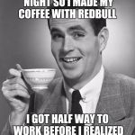 Man drinking coffee | I DIDN'T SLEEP LAST NIGHT SO I MADE MY COFFEE WITH REDBULL I GOT HALF WAY TO WORK BEFORE I REALIZED I LEFT MY CAR AT HOME | image tagged in man drinking coffee | made w/ Imgflip meme maker