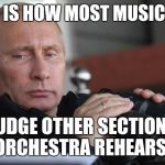 Judging sections in orchestra | THIS IS HOW MOST MUSICIANS JUDGE OTHER SECTIONS IN ORCHESTRA REHEARSALS | image tagged in vladimir putin,orchestra,memes,music,rehearsal,judging | made w/ Imgflip meme maker