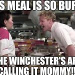 hells kitchen meme | THIS MEAL IS SO BURNT, THE WINCHESTER'S ARE CALLING IT MOMMY!!! | image tagged in hells kitchen meme | made w/ Imgflip meme maker