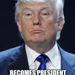 Advertising with memes... It will make your head spin | BUYS IMGFLIP BECOMES PRESIDENT WITH MEME CAMPAIGN THAT SWEEPS THE NATION | image tagged in donald trump,memes | made w/ Imgflip meme maker